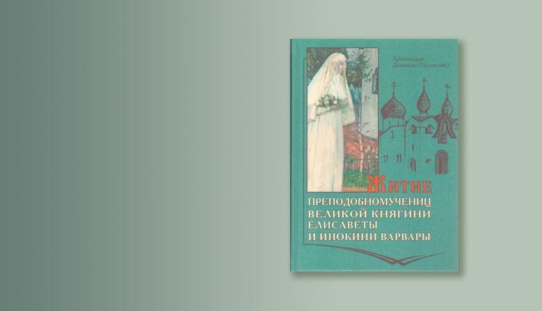 Житие преподобномучениц великой княгини Елисаветы и инокини Варвары. Архимандрит Дамаскин (Орловский)